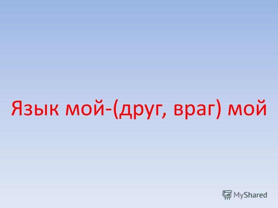 Язык мой-(друг, враг) мой