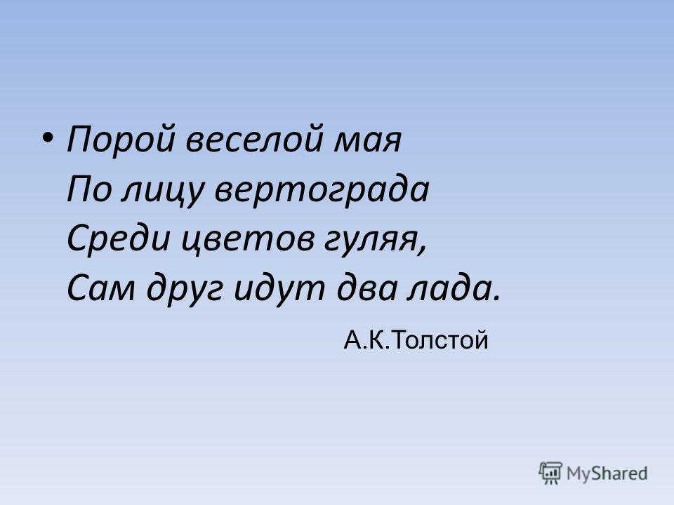 Порой веселой мая По лицу вертограда Среди цветов гуляя, Сам друг идут два лада. А.К.Толстой