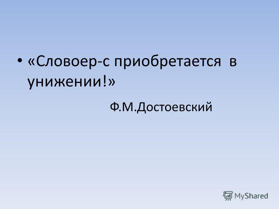 «Словоер-с приобретается в унижении!» Ф.М.Достоевский
