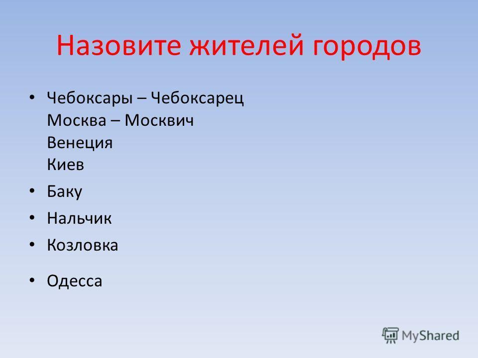 Назовите жителей городов Чебоксары – Чебоксарец Москва – Москвич Венеция Киев Баку Нальчик Козловка Одесса