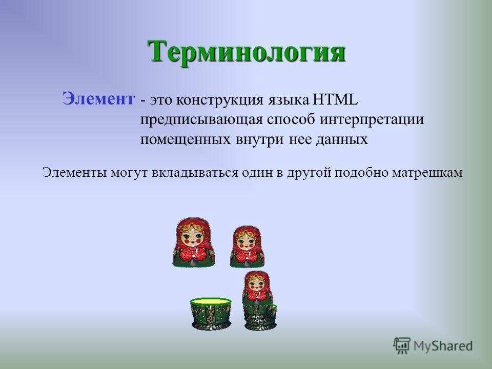Терминология - это конструкция языка HTML предписывающая способ интерпретации помещенных внутри нее данных Элементы могут вкладываться один в другой подобно матрешкам Элемент
