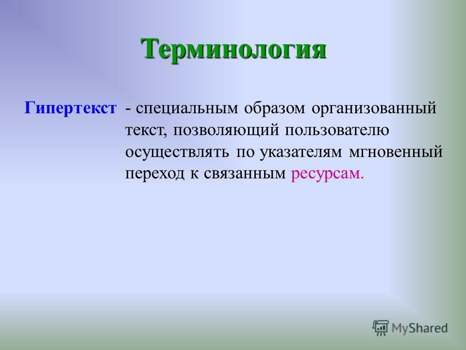 Гипертекст - специальным образом организованный текст, позволяющий пользователю осуществлять по указателям мгновенный переход к связанным ресурсам. Терминология