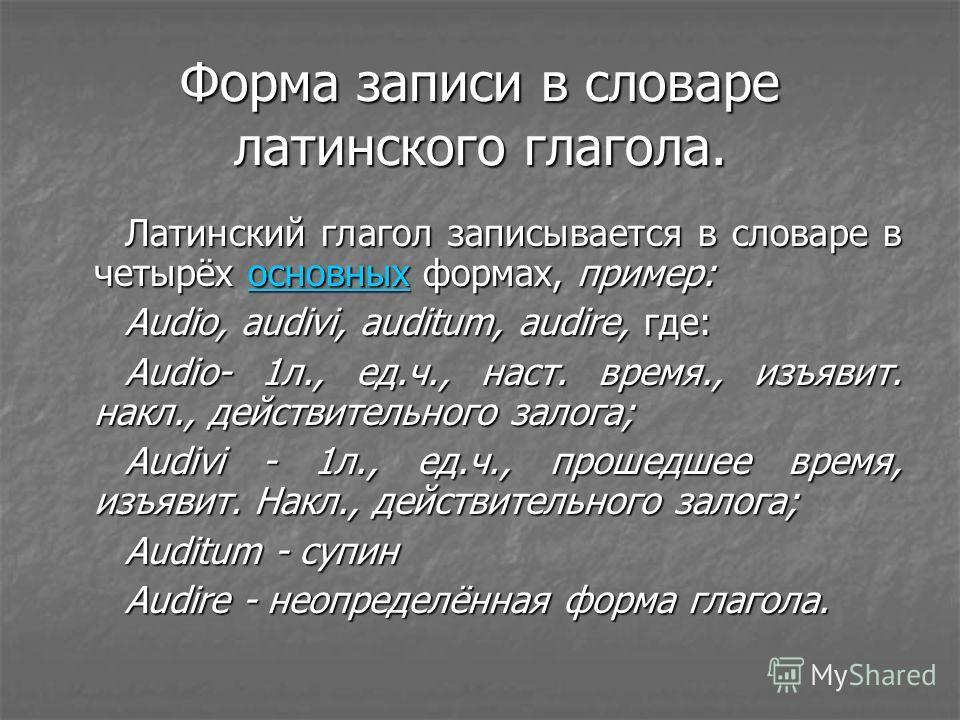Форма записи в словаре латинского глагола. Латинский глагол записывается в словаре в четырёх основных формах, пример: основных Audio, audivi, auditum, audire, где: Audio- 1л., ед.ч., наст. время., изъявит. накл., действительного залога; Audivi - 1л.,