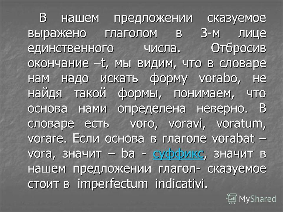 В нашем предложении сказуемое выражено глаголом в 3-м лице единственного числа. Отбросив окончание –t, мы видим, что в словаре нам надо искать форму vorabo, не найдя такой формы, понимаем, что основа нами определена неверно. В словаре есть voro, vora