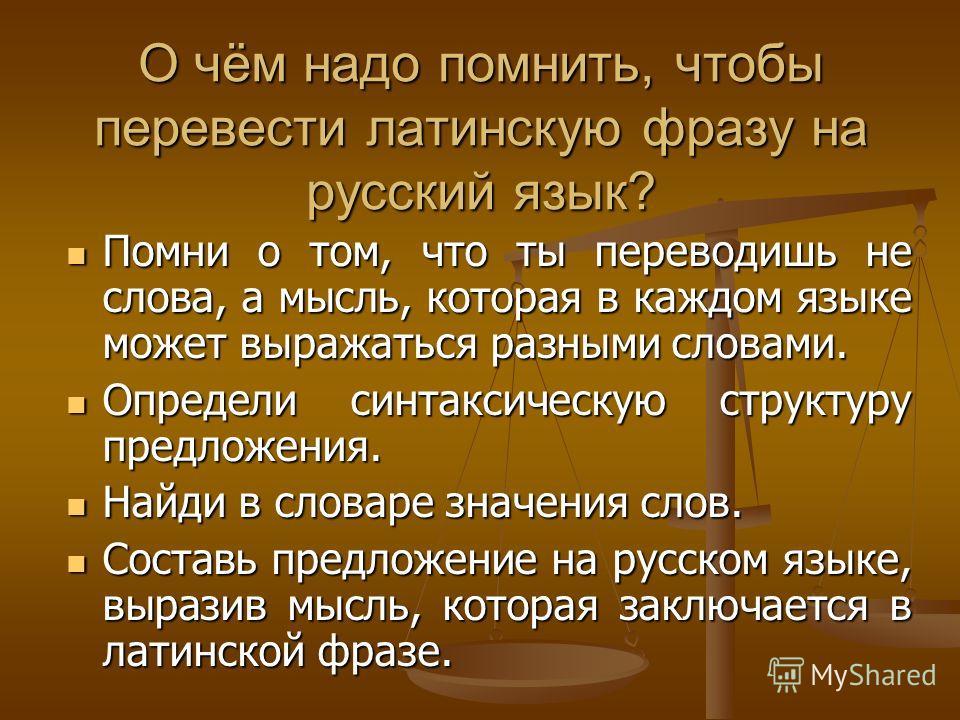 О чём надо помнить, чтобы перевести латинскую фразу на русский язык? Помни о том, что ты переводишь не слова, а мысль, которая в каждом языке может выражаться разными словами. Помни о том, что ты переводишь не слова, а мысль, которая в каждом языке м