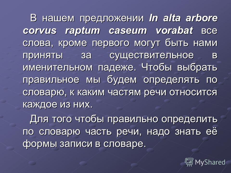 В нашем предложении In alta arbore corvus raptum caseum vorabat все слова, кроме первого могут быть нами приняты за существительное в именительном падеже. Чтобы выбрать правильное мы будем определять по словарю, к каким частям речи относится каждое и