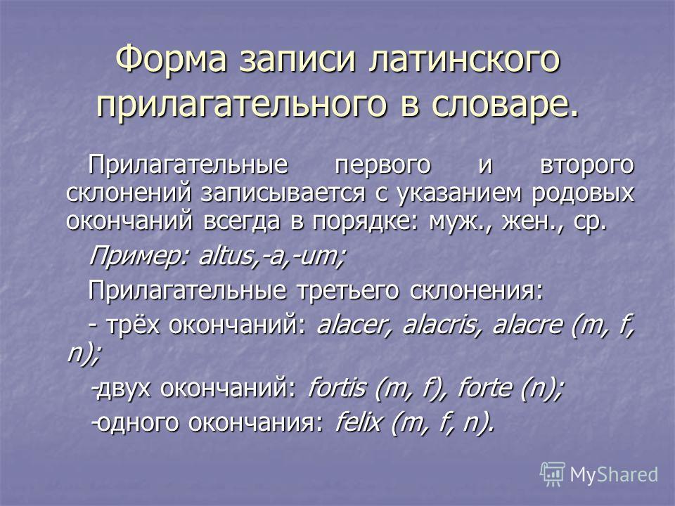 Форма записи латинского прилагательного в словаре. Прилагательные первого и второго склонений записывается с указанием родовых окончаний всегда в порядке: муж., жен., ср. Пример: altus,-a,-um; Прилагательные третьего склонения: - трёх окончаний: alac