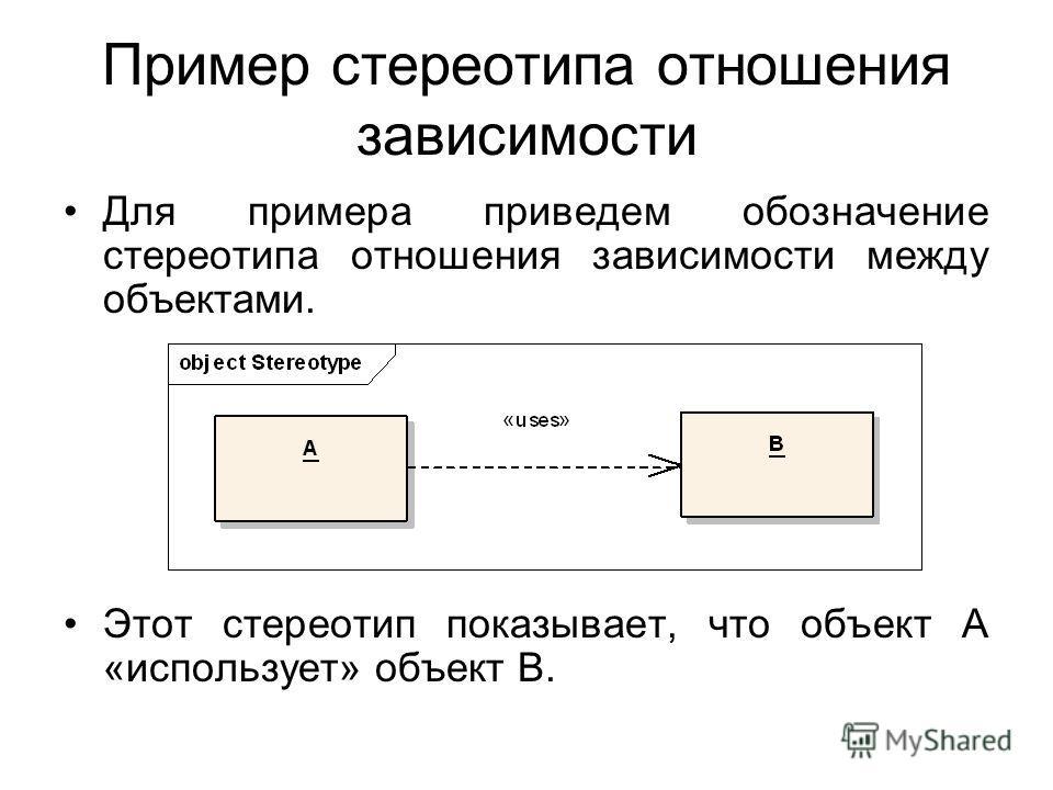 Пример стереотипа отношения зависимости Для примера приведем обозначение стереотипа отношения зависимости между объектами. Этот стереотип показывает, что объект A «использует» объект B.