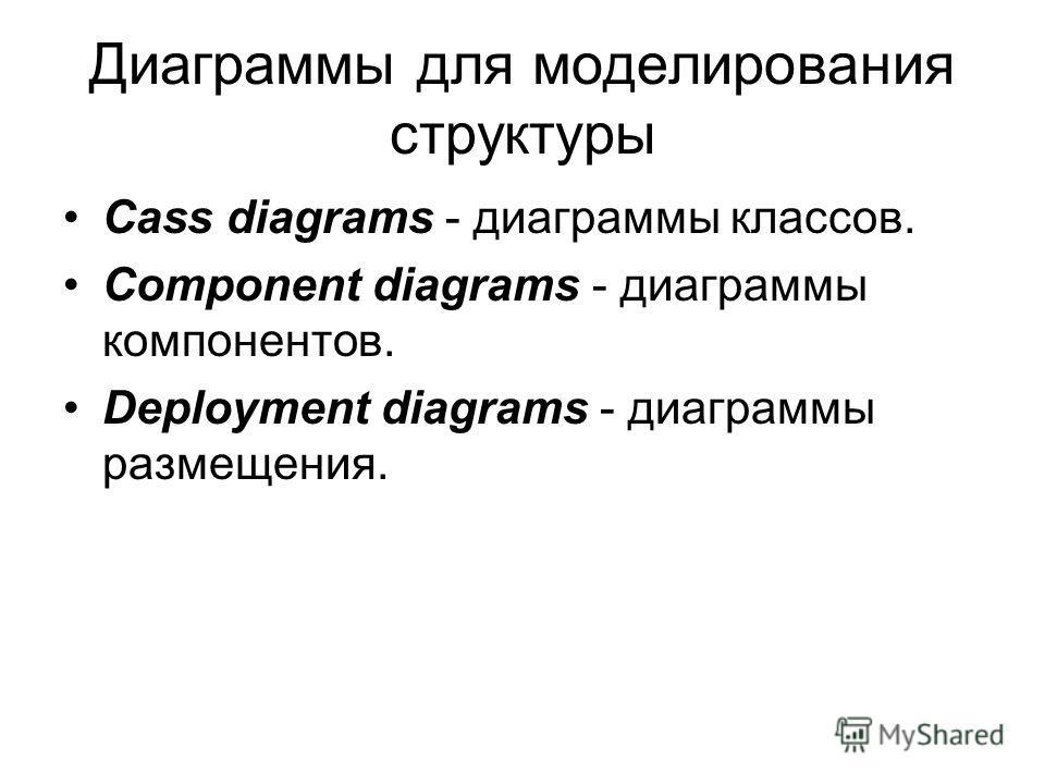 Диаграммы для моделирования структуры Cass diagrams - диаграммы классов. Component diagrams - диаграммы компонентов. Deployment diagrams - диаграммы размещения.