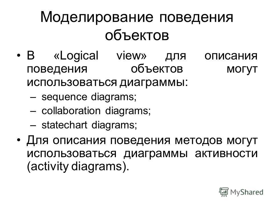 Моделирование поведения объектов В «Logical view» для описания поведения объектов могут использоваться диаграммы: – sequence diagrams; – collaboration diagrams; – statechart diagrams; Для описания поведения методов могут использоваться диаграммы акти