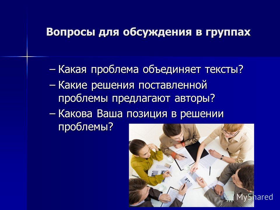 Вопросы для обсуждения в группах –Какая проблема объединяет тексты? –Какие решения поставленной проблемы предлагают авторы? –Какова Ваша позиция в решении проблемы?