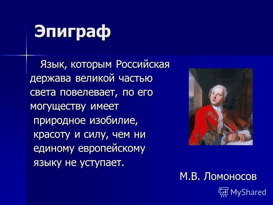 Язык, которым Российская держава великой частью света повелевает, по его могуществу имеет природное изобилие, природное изобилие, красоту и силу, чем ни красоту и силу, чем ни единому европейскому единому европейскому языку не уступает. языку не усту