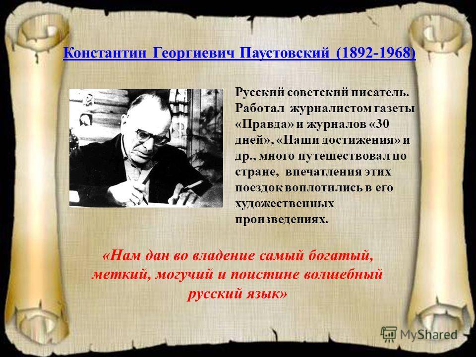 Константин Георгиевич Паустовский (1892-1968) Русский советский писатель. Работал журналистом газеты «Правда» и журналов «30 дней», «Наши достижения» и др., много путешествовал по стране, впечатления этих поездок воплотились в его художественных прои