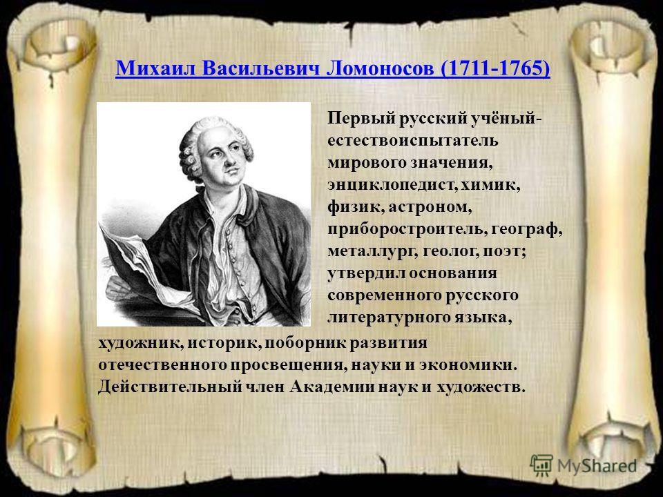 Михаил Васильевич Ломоносов (1711-1765) Первый русский учёный- естествоиспытатель мирового значения, энциклопедист, химик, физик, астроном, приборостроитель, географ, металлург, геолог, поэт; утвердил основания современного русского литературного язы
