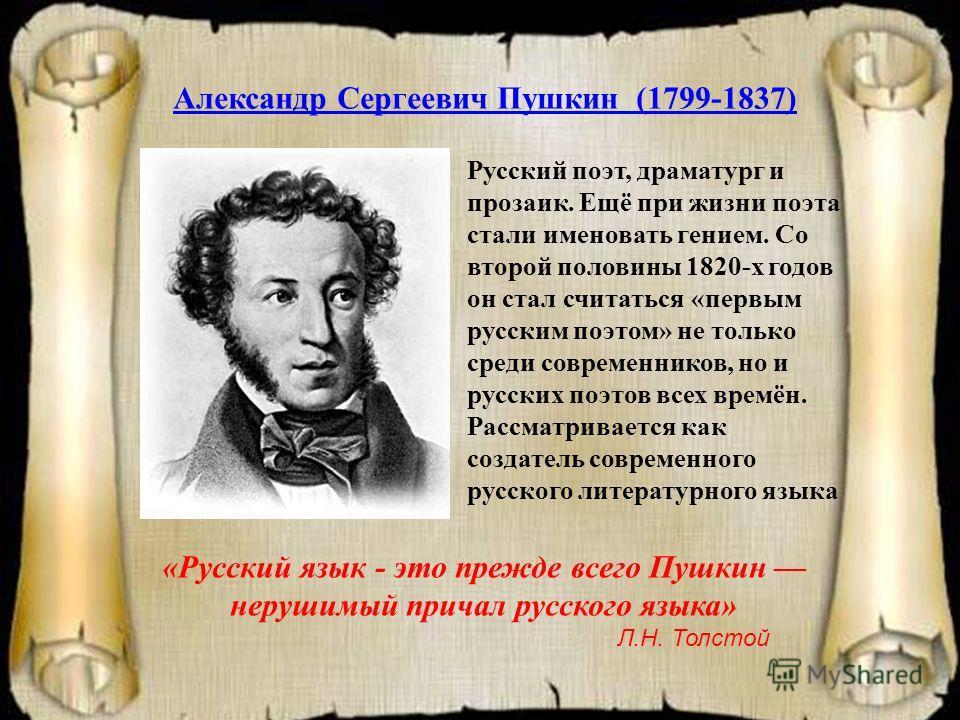 Александр Сергеевич Пушкин (1799-1837) Русский поэт, драматург и прозаик. Ещё при жизни поэта стали именовать гением. Со второй половины 1820-х годов он стал считаться «первым русским поэтом» не только среди современников, но и русских поэтов всех вр