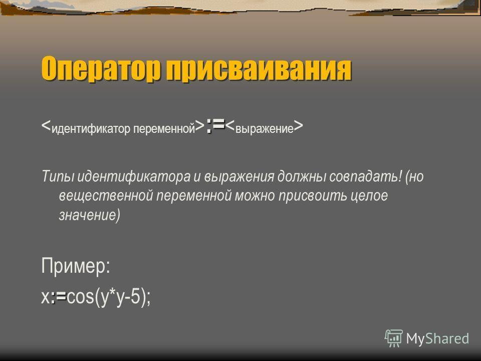 Оператор присваивания := := Типы идентификатора и выражения должны совпадать! (но вещественной переменной можно присвоить целое значение) Пример: := х := cos(y*y-5);