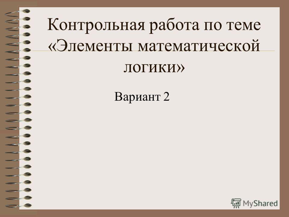 Контрольная работа по теме «Элементы математической логики» Вариант 2