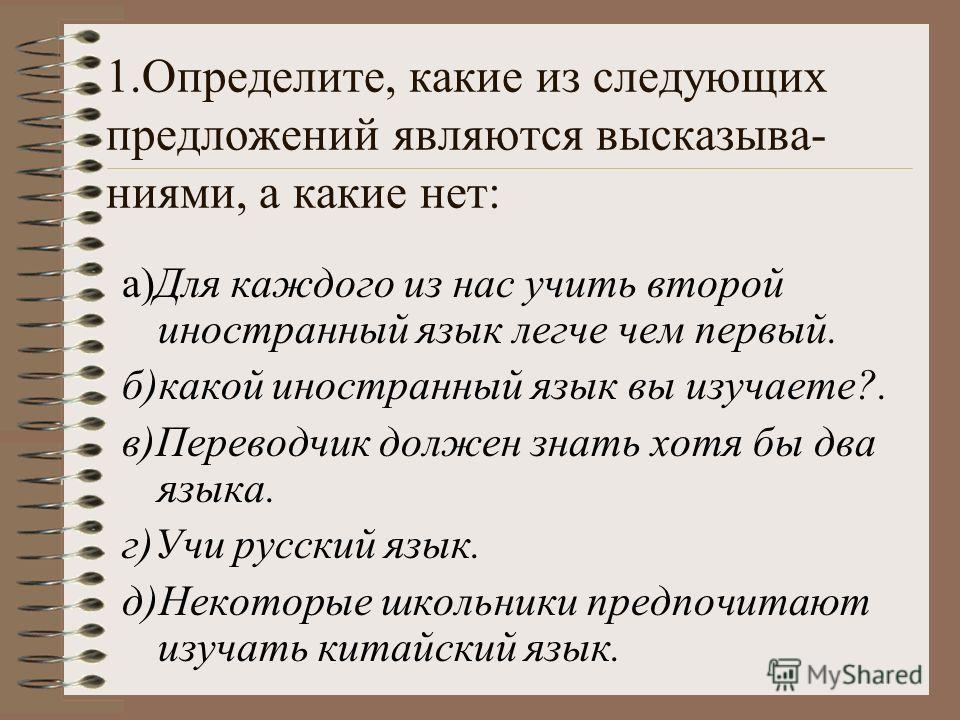 1.Определите, какие из следующих предложений являются высказыва- ниями, а какие нет: а)Для каждого из нас учить второй иностранный язык легче чем первый. б)какой иностранный язык вы изучаете?. в)Переводчик должен знать хотя бы два языка. г)Учи русски