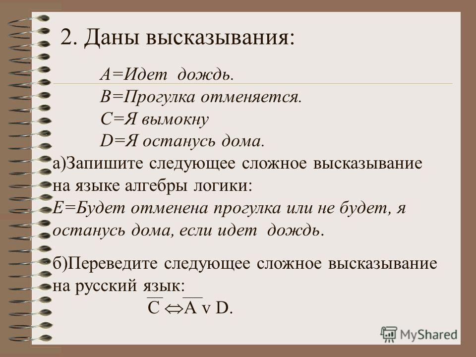 2. Даны высказывания: А=Идет дождь. В=Прогулка отменяется. С=Я вымокну D=Я останусь дома. а)Запишите следующее сложное высказывание на языке алгебры логики: Е=Будет отменена прогулка или не будет, я останусь дома, если идет дождь. б)Переведите следую