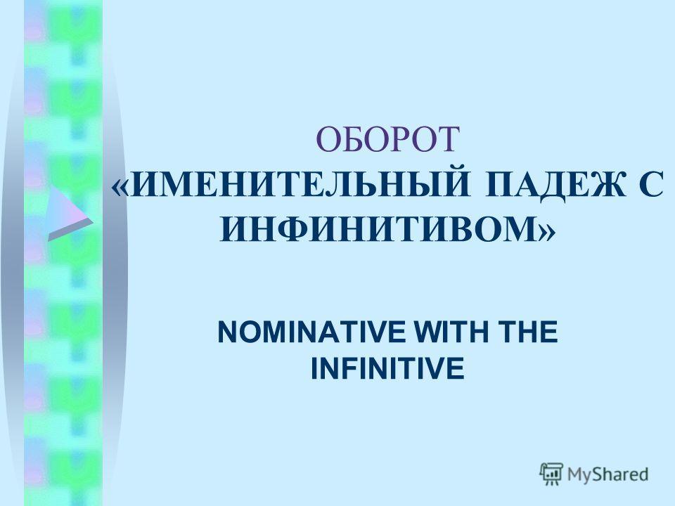 ОБОРОТ «ИМЕНИТЕЛЬНЫЙ ПАДЕЖ С ИНФИНИТИВОМ» NOMINATIVE WITH THE INFINITIVE