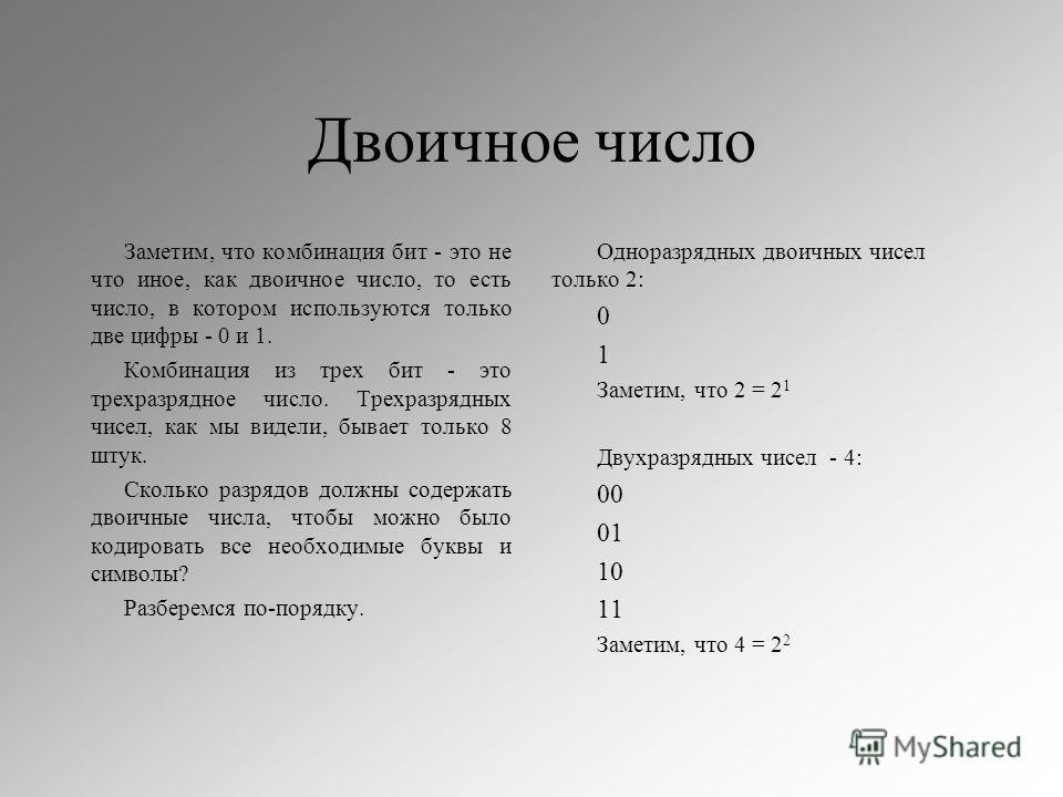 Двоичное число Заметим, что комбинация бит - это не что иное, как двоичное число, то есть число, в котором используются только две цифры - 0 и 1. Комбинация из трех бит - это трехразрядное число. Трехразрядных чисел, как мы видели, бывает только 8 шт