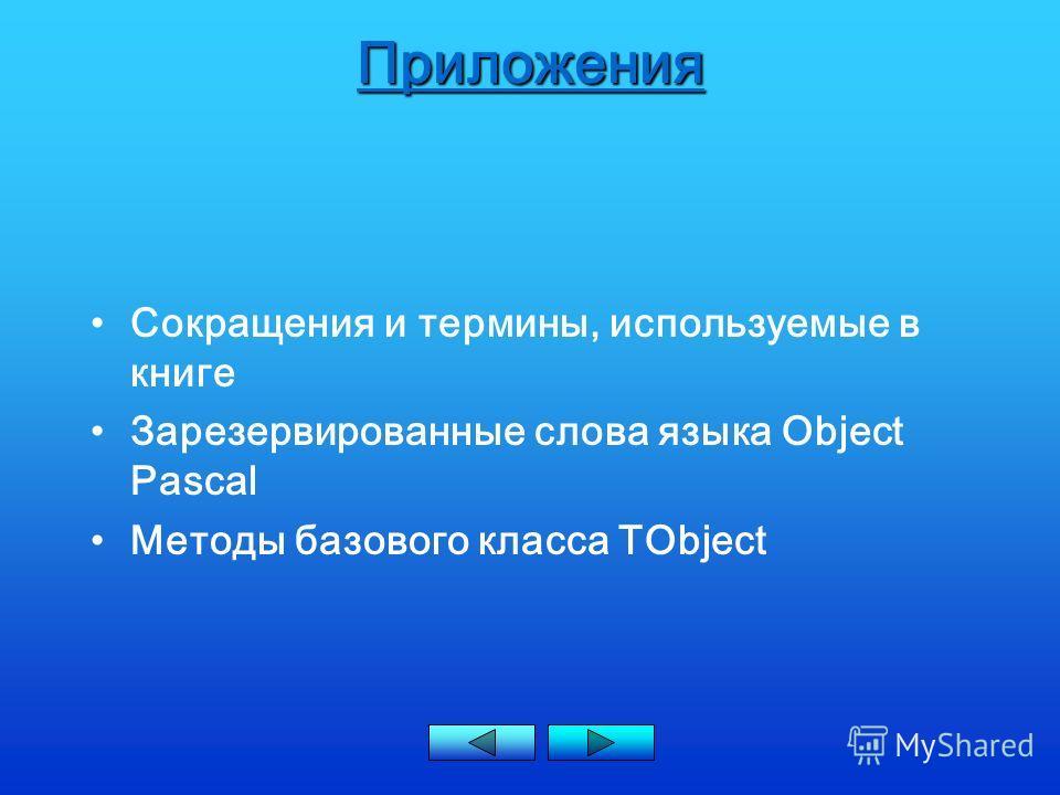 Приложения Сокращения и термины, используемые в книге Зарезервированные слова языка Object Pascal Методы базового класса TObject