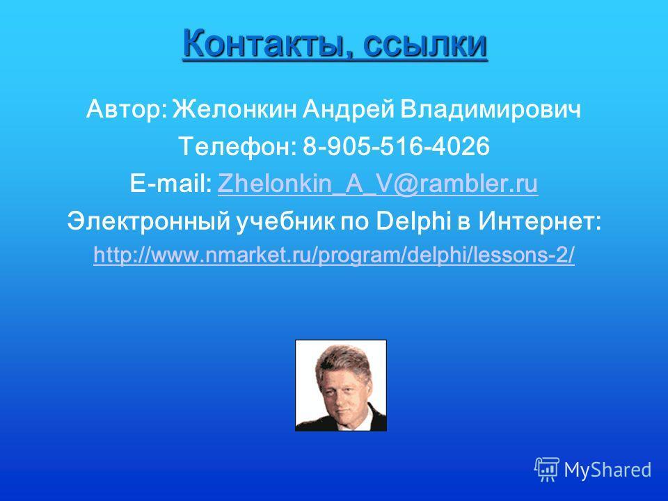 Контакты, ссылки Автор: Желонкин Андрей Владимирович Телефон: 8-905-516-4026 E-mail: Zhelonkin_A_V@rambler.ruZhelonkin_A_V@rambler.ru Электронный учебник по Delphi в Интернет: http://www.nmarket.ru/program/delphi/lessons-2/