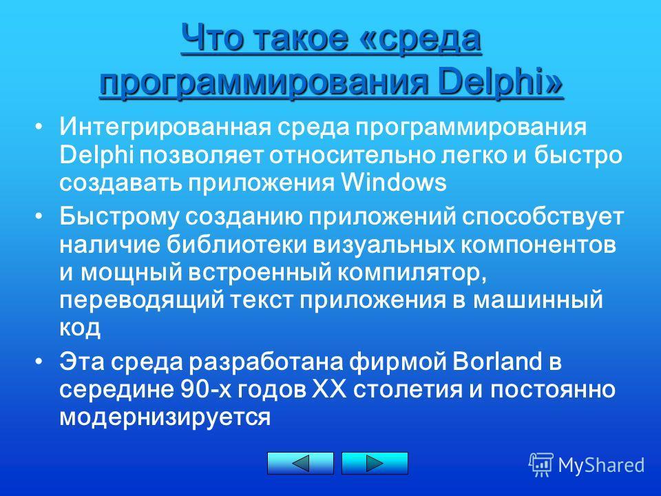 Что такое «среда программирования Delphi» Интегрированная среда программирования Delphi позволяет относительно легко и быстро создавать приложения Windows Быстрому созданию приложений способствует наличие библиотеки визуальных компонентов и мощный вс