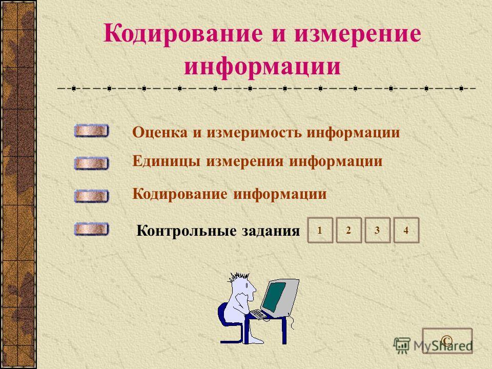 Кодирование и измерение информации © Оценка и измеримость информации Единицы измерения информации Кодирование информации Контрольные задания 1234