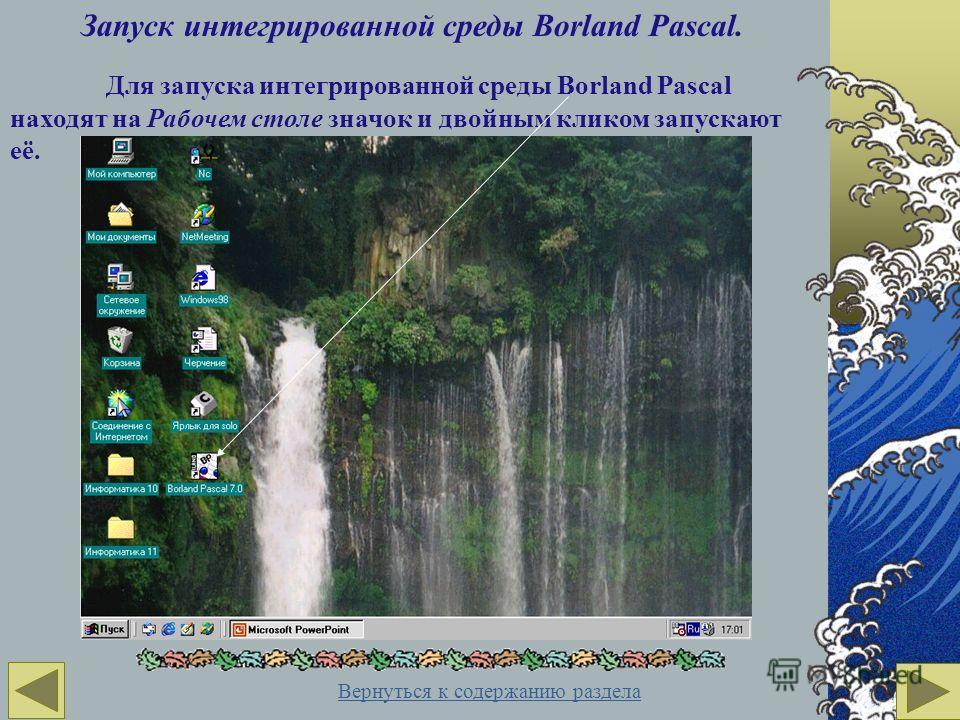 Запуск интегрированной среды Borland Pascal. Для запуска интегрированной среды Borland Pascal находят на Рабочем столе значок и двойным кликом запускают её. Вернуться к содержанию раздела