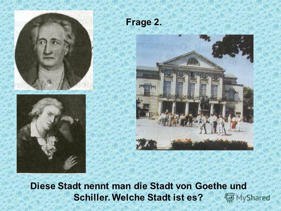 Frage 2. Diese Stadt nennt man die Stadt von Goethe und Schiller. Welche Stadt ist es?