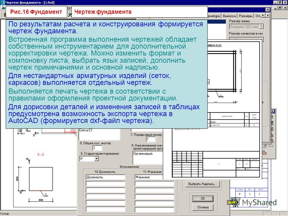 Рис.16 Фундамент По результатам расчета и конструирования формируется чертеж фундамента. Встроенная программа выполнения чертежей обладает собственным инструментарием для дополнительной корректировки чертежа. Можно изменить формат и компоновку листа,