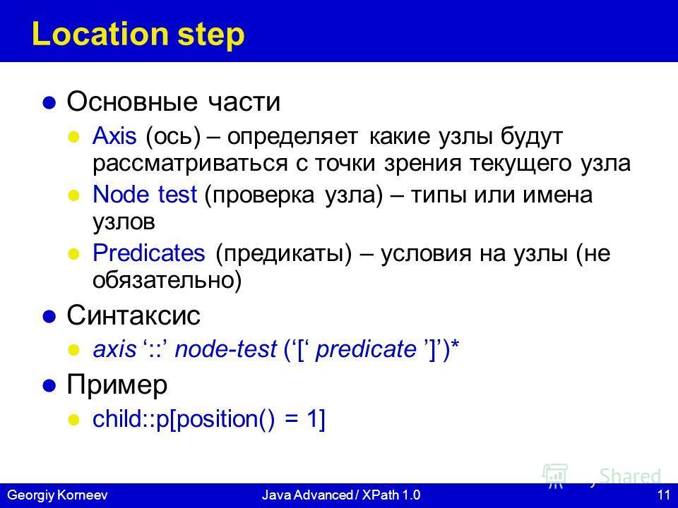 11Georgiy KorneevJava Advanced / XPath 1.0 Location step Основные части Axis (ось) – определяет какие узлы будут рассматриваться с точки зрения текущего узла Node test (проверка узла) – типы или имена узлов Predicates (предикаты) – условия на узлы (н