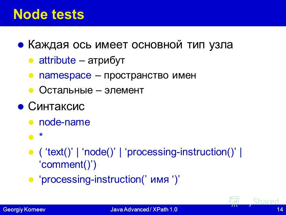 14Georgiy KorneevJava Advanced / XPath 1.0 Node tests Каждая ось имеет основной тип узла attribute – атрибут namespace – пространство имен Остальные – элемент Синтаксис node-name * ( text() | node() | processing-instruction() | comment()) processing-