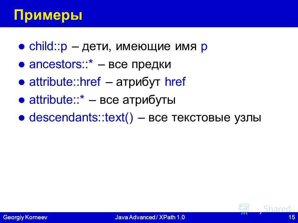 15Georgiy KorneevJava Advanced / XPath 1.0 Примеры child::p – дети, имеющие имя p ancestors::* – все предки attribute::href – атрибут href attribute::* – все атрибуты descendants::text() – все текстовые узлы
