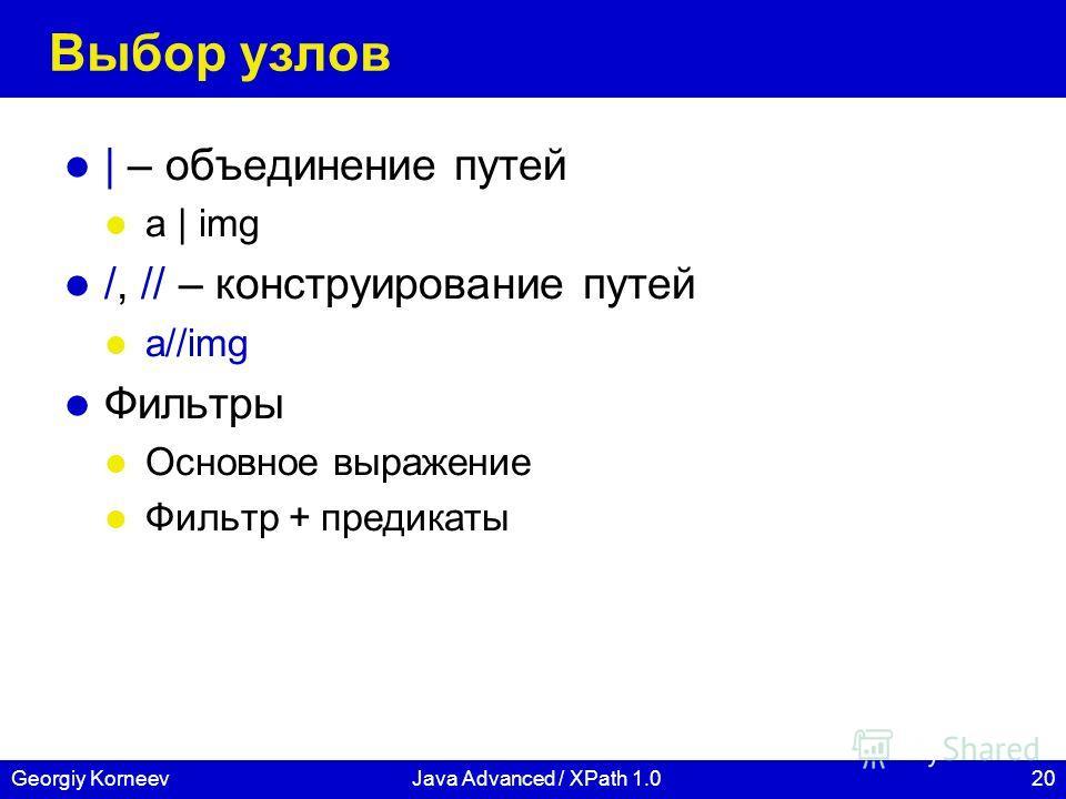20Georgiy KorneevJava Advanced / XPath 1.0 Выбор узлов | – объединение путей a | img /, // – конструирование путей a//img Фильтры Основное выражение Фильтр + предикаты