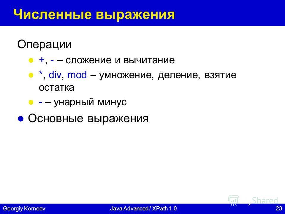 23Georgiy KorneevJava Advanced / XPath 1.0 Численные выражения Операции +, - – сложение и вычитание *, div, mod – умножение, деление, взятие остатка - – унарный минус Основные выражения
