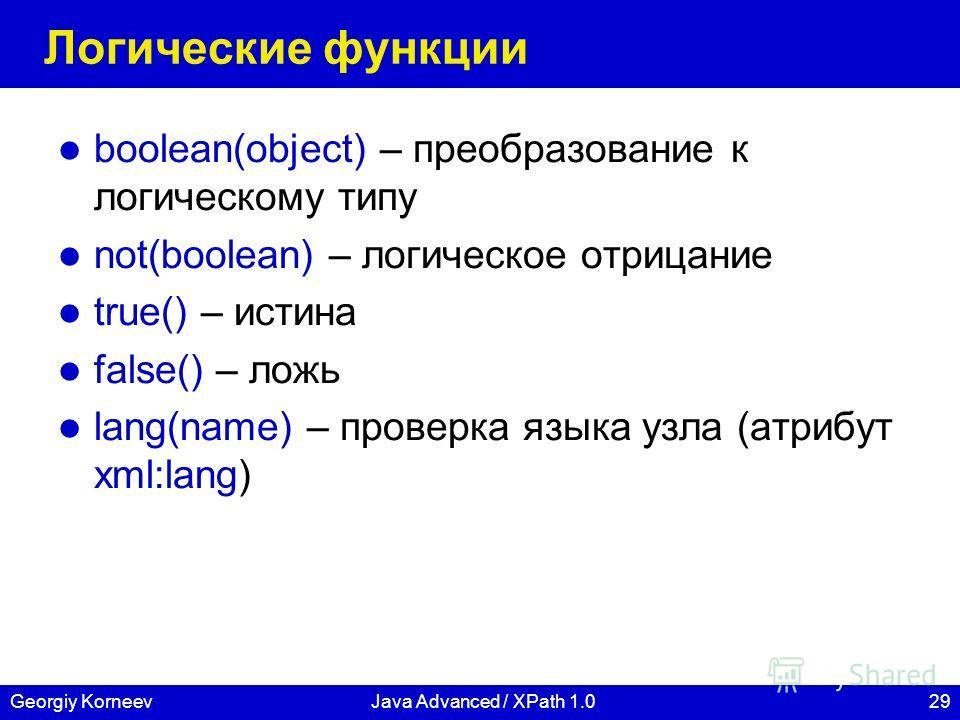 29Georgiy KorneevJava Advanced / XPath 1.0 Логические функции boolean(object) – преобразование к логическому типу not(boolean) – логическое отрицание true() – истина false() – ложь lang(name) – проверка языка узла (атрибут xml:lang)