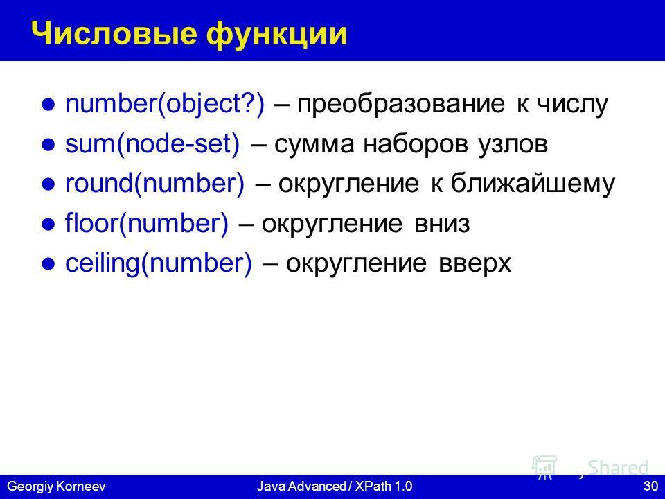 30Georgiy KorneevJava Advanced / XPath 1.0 Числовые функции number(object?) – преобразование к числу sum(node-set) – сумма наборов узлов round(number) – округление к ближайшему floor(number) – округление вниз ceiling(number) – округление вверх