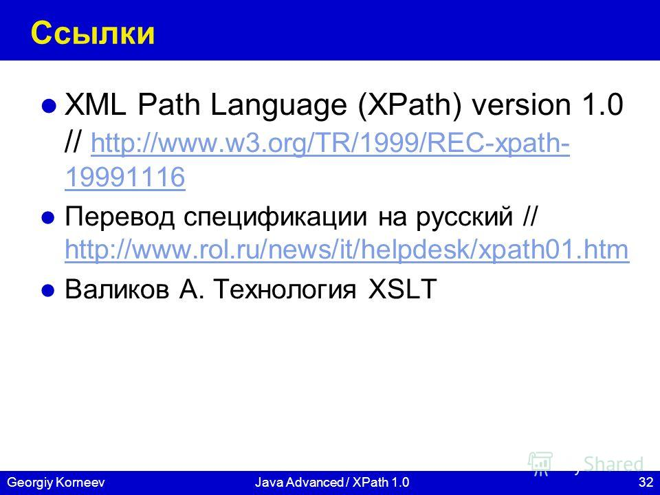 32Georgiy KorneevJava Advanced / XPath 1.0 Ссылки XML Path Language (XPath) version 1.0 // http://www.w3.org/TR/1999/REC-xpath- 19991116 http://www.w3.org/TR/1999/REC-xpath- 19991116 Перевод спецификации на русский // http://www.rol.ru/news/it/helpde