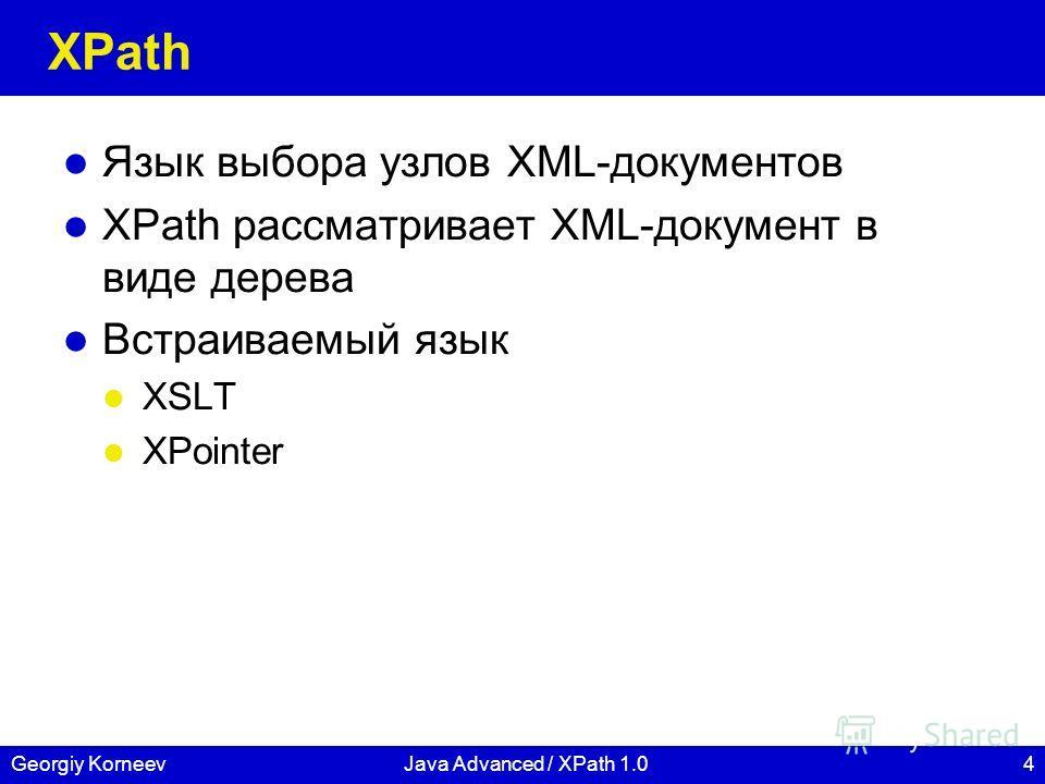 4Georgiy KorneevJava Advanced / XPath 1.0 XPath Язык выбора узлов XML-документов XPath рассматривает XML-документ в виде дерева Встраиваемый язык XSLT XPointer