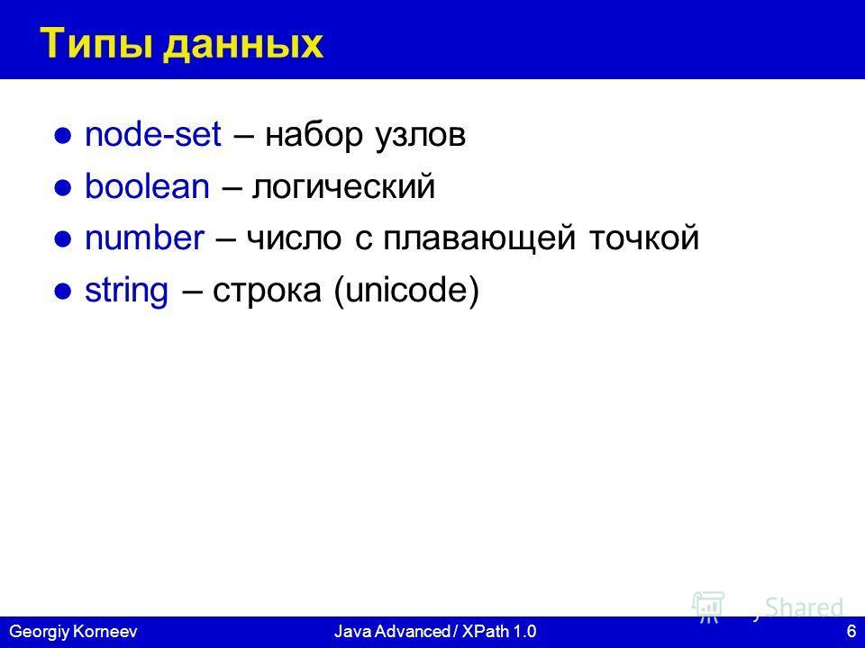 6Georgiy KorneevJava Advanced / XPath 1.0 Типы данных node-set – набор узлов boolean – логический number – число с плавающей точкой string – строка (unicode)