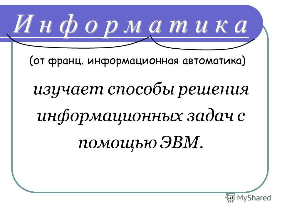 И н ф о р м а т и к а (от франц. информационная автоматика) изучает способы решения информационных задач с помощью ЭВМ.