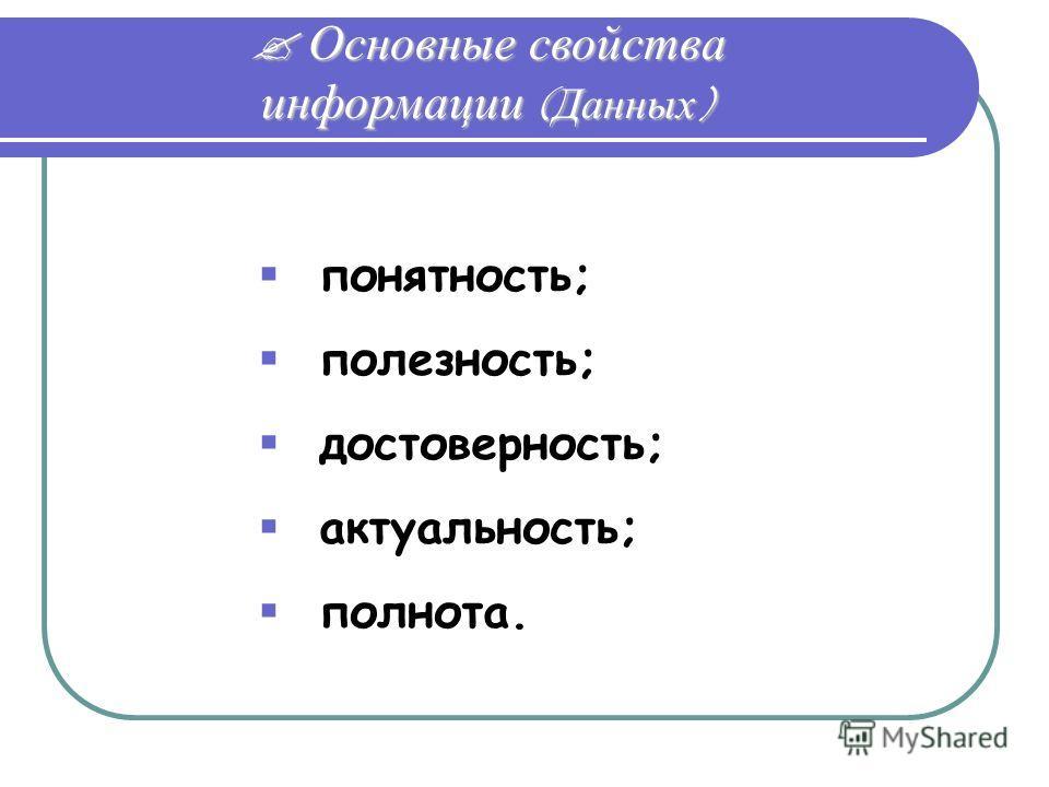 Основные свойства информации (Данных) Основные свойства информации (Данных) понятность; полезность; достоверность; актуальность; полнота.