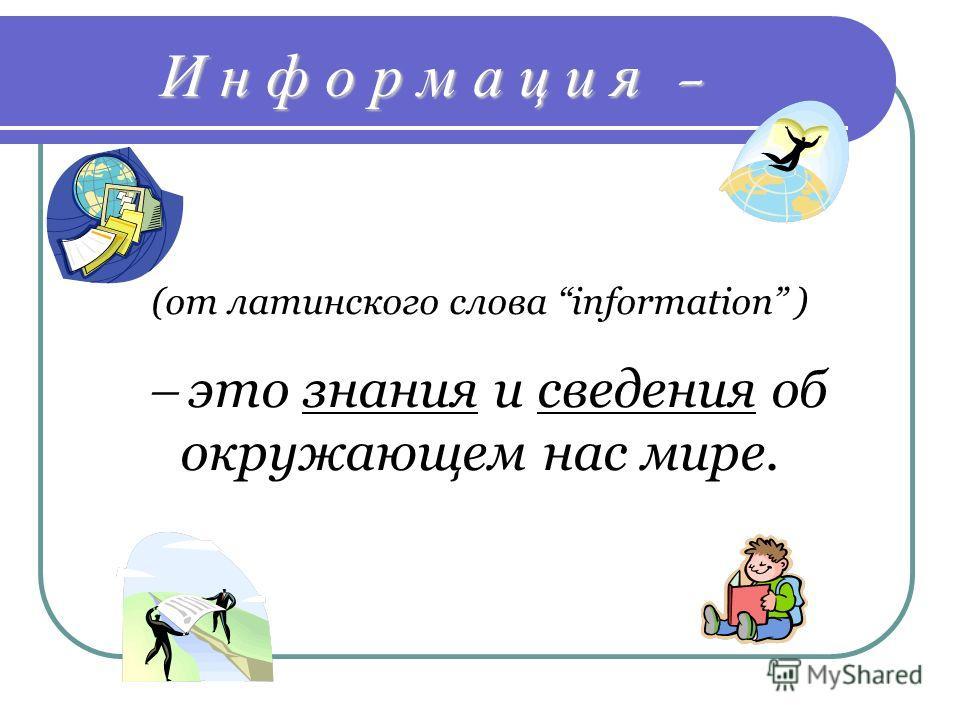 И н ф о р м а ц и я - (от латинского слова information ) это знания и сведения об окружающем нас мире.
