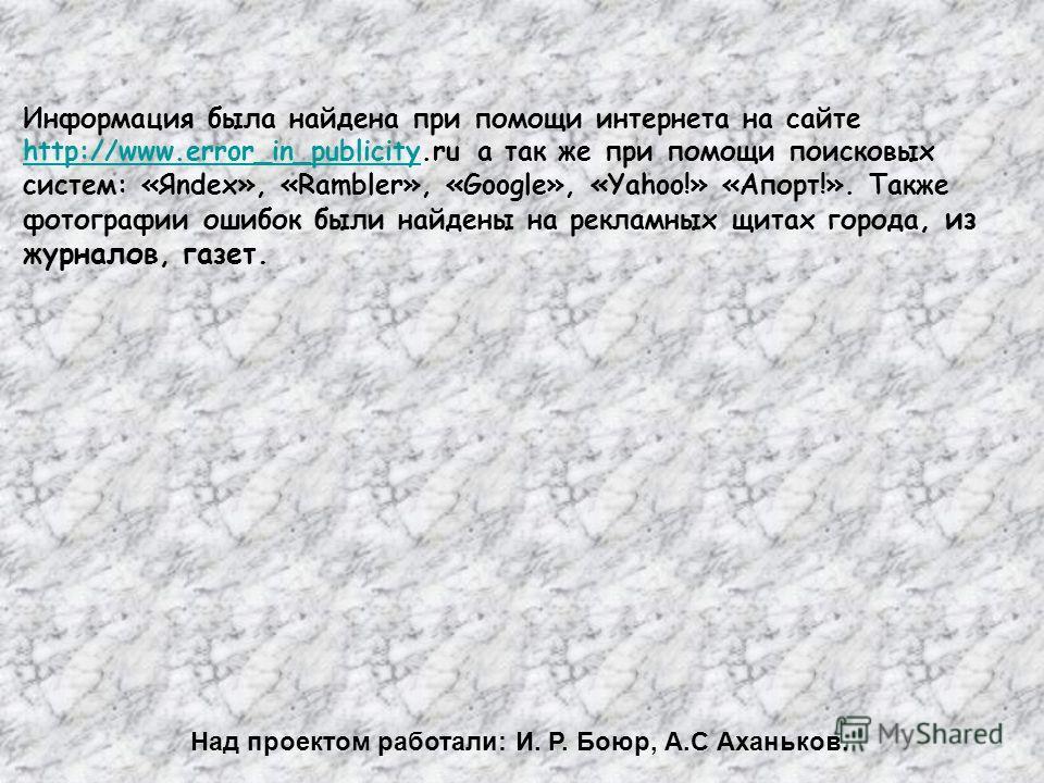 Информация была найдена при помощи интернета на сайте http://www.error_in_publicity.ru а так же при помощи поисковых систем: «Яndex», «Rambler», «Google», «Yahoo!» «Апорт!». Также фотографии ошибок были найдены на рекламных щитах города, из журналов,