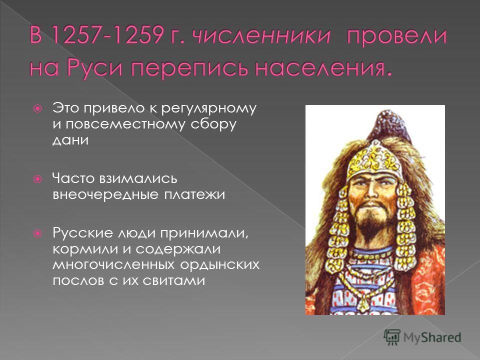 Это привело к регулярному и повсеместному сбору дани Часто взимались внеочередные платежи Русские люди принимали, кормили и содержали многочисленных ордынских послов с их свитами