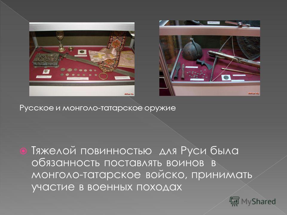 Русское и монголо-татарское оружие Тяжелой повинностью для Руси была обязанность поставлять воинов в монголо-татарское войско, принимать участие в военных походах