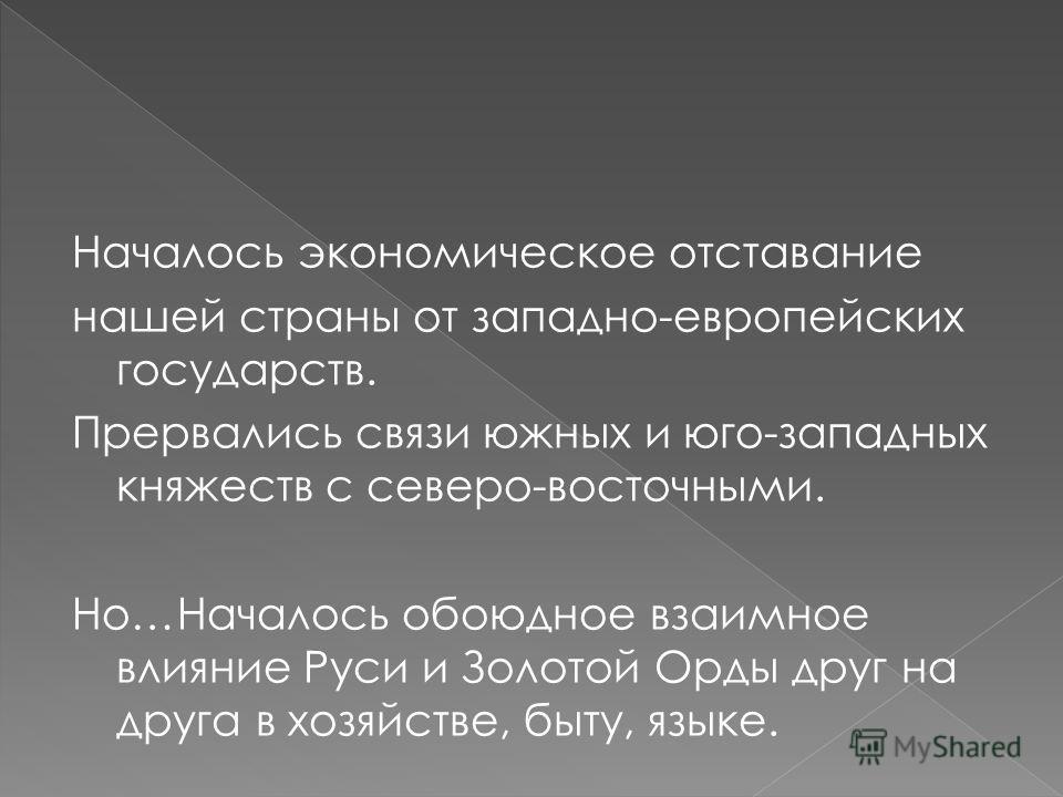 Началось экономическое отставание нашей страны от западно-европейских государств. Прервались связи южных и юго-западных княжеств с северо-восточными. Но…Началось обоюдное взаимное влияние Руси и Золотой Орды друг на друга в хозяйстве, быту, языке.
