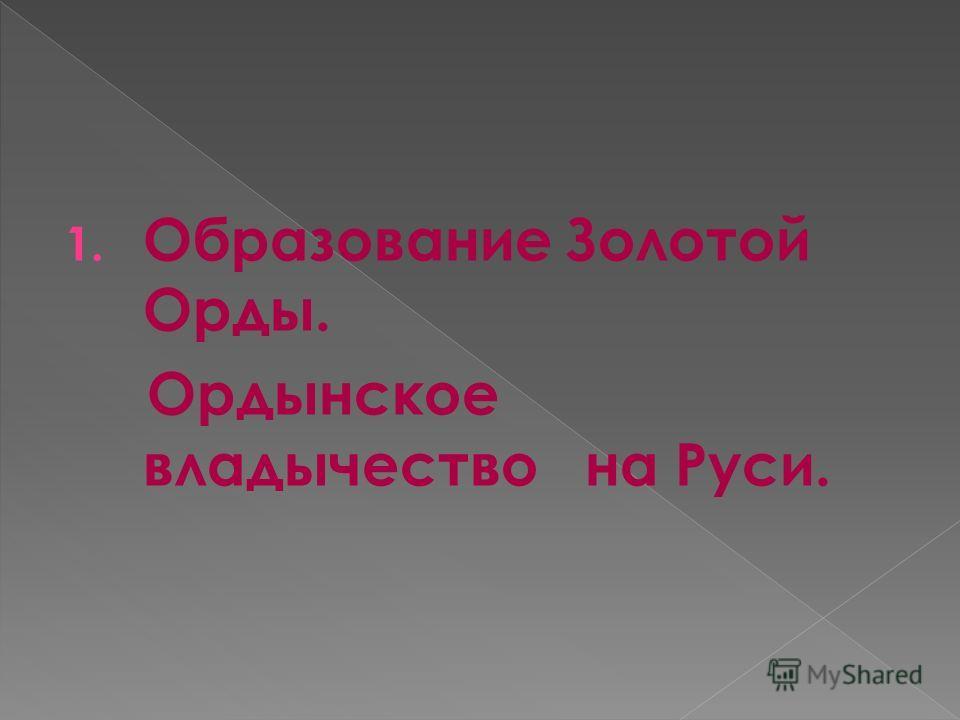1. Образование Золотой Орды. Ордынское владычество на Руси.
